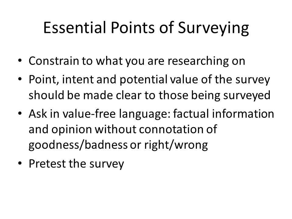 Essential Points of Surveying Constrain to what you are researching on Point, intent and potential value of the survey should be made clear to those being surveyed Ask in value-free language: factual information and opinion without connotation of goodness/badness or right/wrong Pretest the survey