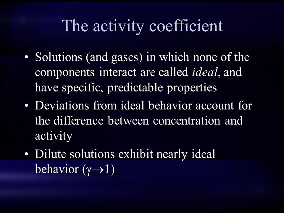 The activity coefficient Solutions (and gases) in which none of the components interact are called ideal, and have specific, predictable properties De