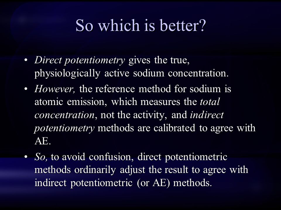 So which is better? Direct potentiometry gives the true, physiologically active sodium concentration. However, the reference method for sodium is atom