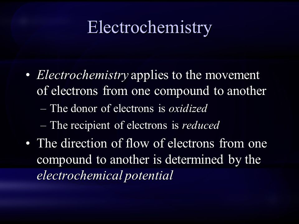 Electrochemistry Electrochemistry applies to the movement of electrons from one compound to another –The donor of electrons is oxidized –The recipient