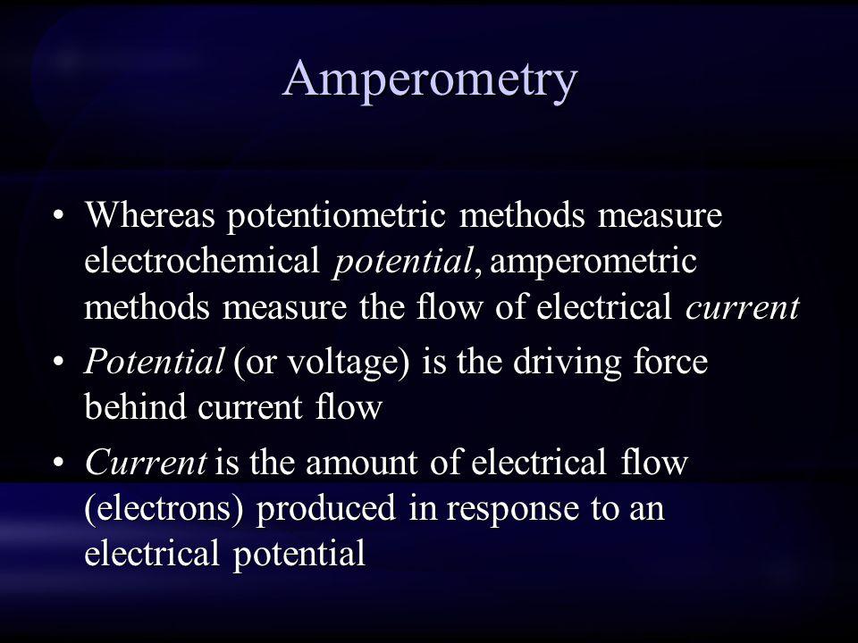 Amperometry Whereas potentiometric methods measure electrochemical potential, amperometric methods measure the flow of electrical current Potential (o