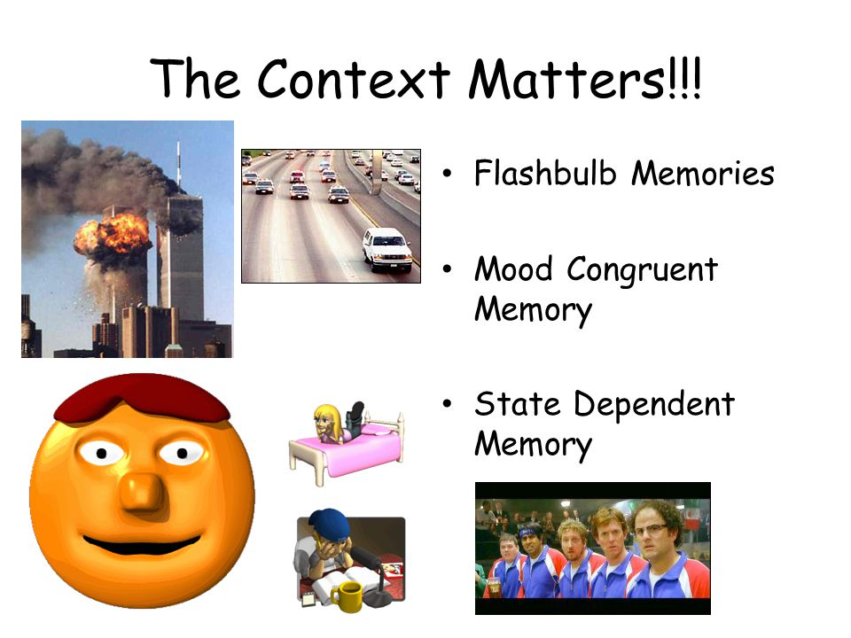 The Context Matters!!! Flashbulb Memories Mood Congruent Memory State Dependent Memory