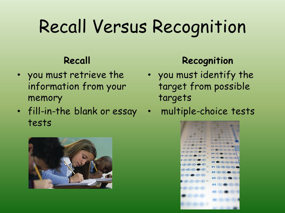 Recall Versus Recognition Recall you must retrieve the information from your memory fill-in-the blank or essay tests Recognition you must identify the