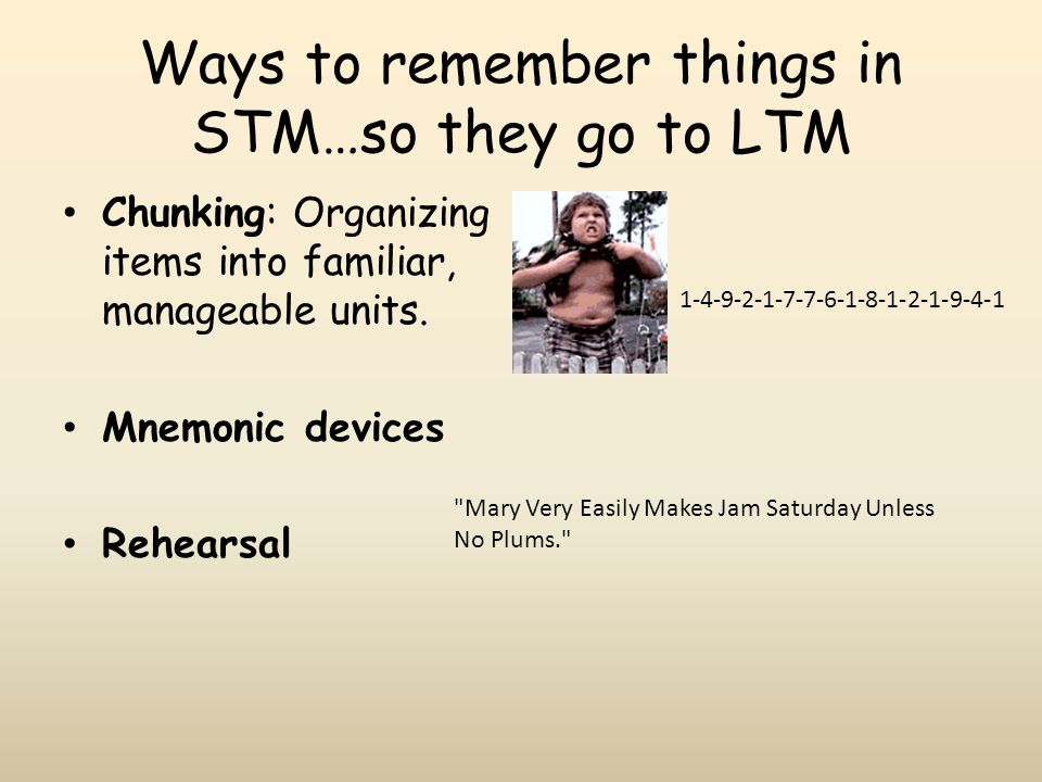 Ways to remember things in STM…so they go to LTM Chunking: Organizing items into familiar, manageable units.