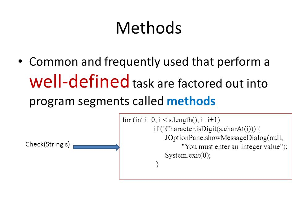 Methods Common and frequently used that perform a well-defined task are factored out into program segments called methods for (int i=0; i < s.length(); i=i+1) if (!Character.isDigit(s.charAt(i))) { JOptionPane.showMessageDialog(null, You must enter an integer value ); System.exit(0); } Check(String s)