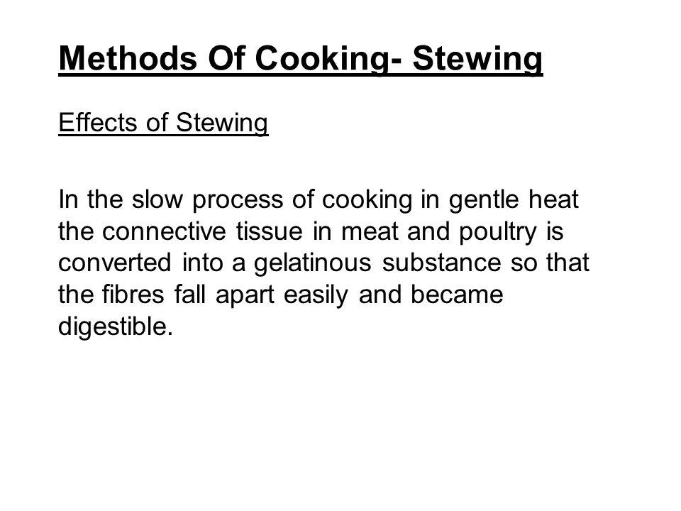 Methods Of Cooking- Stewing Effects of Stewing The protein is coagulated without being toughened.