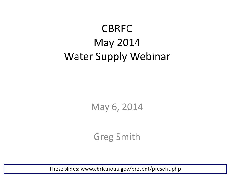 CBRFC May 2014 Water Supply Webinar May 6, 2014 Greg Smith These slides: www.cbrfc.noaa.gov/present/present.php