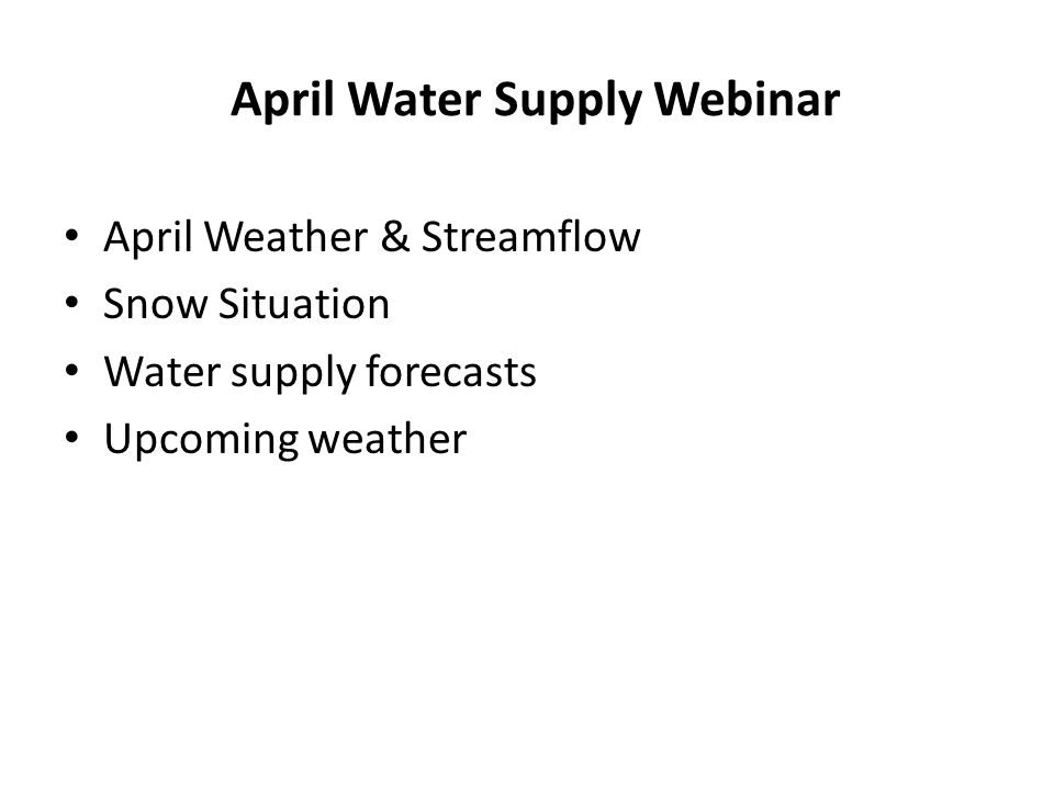 April Water Supply Webinar April Weather & Streamflow Snow Situation Water supply forecasts Upcoming weather