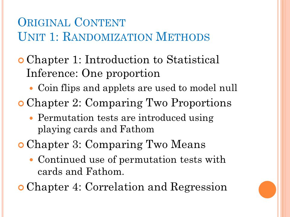 O RIGINAL C ONTENT U NIT 1: R ANDOMIZATION M ETHODS Chapter 1: Introduction to Statistical Inference: One proportion Coin flips and applets are used to model null Chapter 2: Comparing Two Proportions Permutation tests are introduced using playing cards and Fathom Chapter 3: Comparing Two Means Continued use of permutation tests with cards and Fathom.