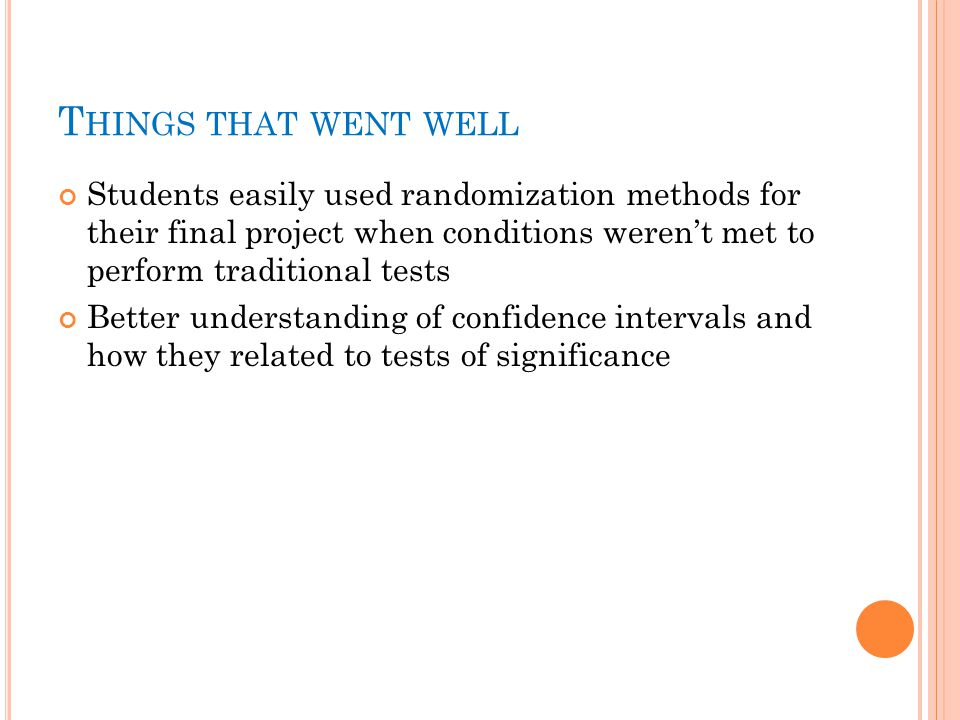 T HINGS THAT WENT WELL Students easily used randomization methods for their final project when conditions weren't met to perform traditional tests Better understanding of confidence intervals and how they related to tests of significance