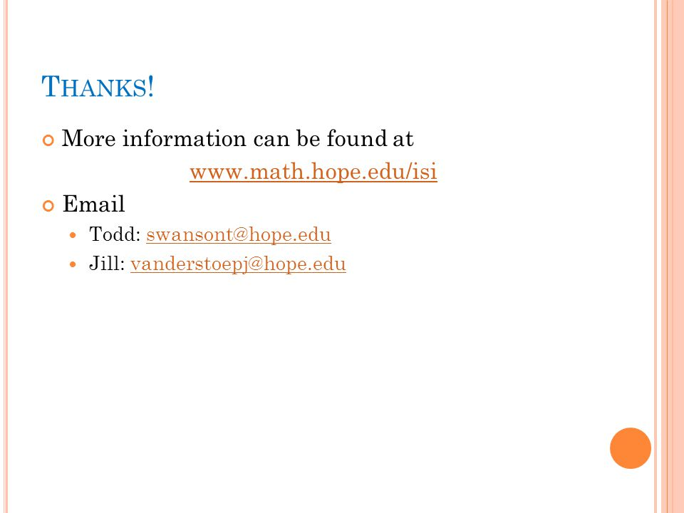 T HANKS ! More information can be found at www.math.hope.edu/isi Email Todd: swansont@hope.eduswansont@hope.edu Jill: vanderstoepj@hope.eduvanderstoep