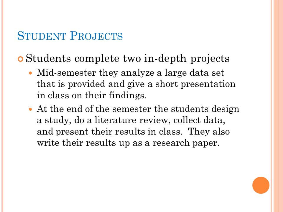 S TUDENT P ROJECTS Students complete two in-depth projects Mid-semester they analyze a large data set that is provided and give a short presentation in class on their findings.