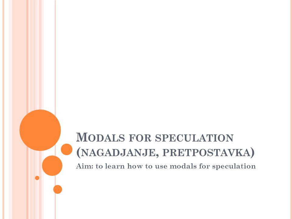 M ODALS FOR SPECULATION ( NAGADJANJE, PRETPOSTAVKA ) Aim: to learn how to use modals for speculation