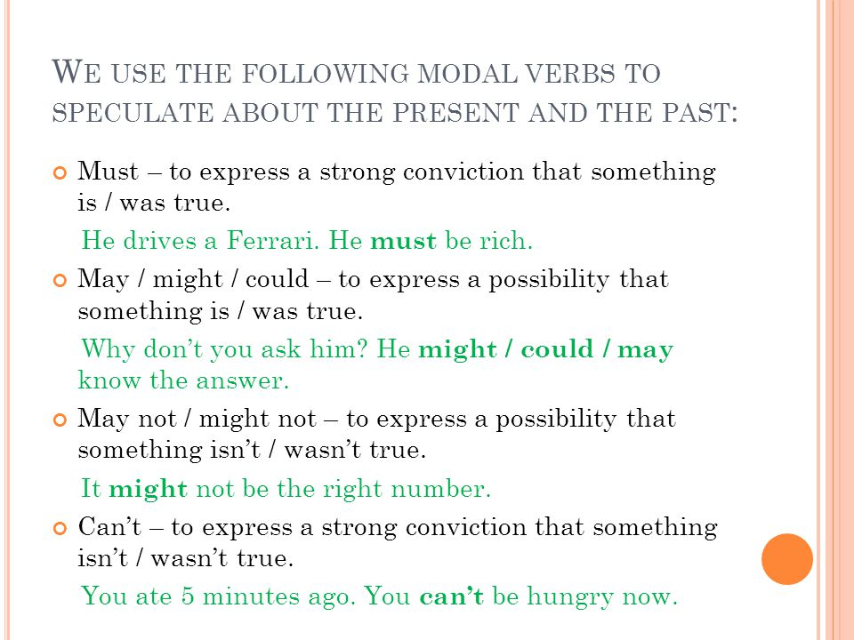 W E USE THE FOLLOWING MODAL VERBS TO SPECULATE ABOUT THE PRESENT AND THE PAST : Must – to express a strong conviction that something is / was true.