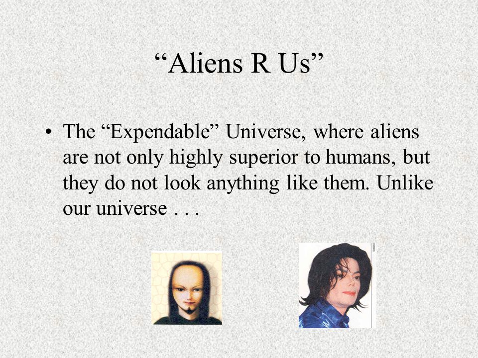 Aliens R Us The Expendable Universe, where aliens are not only highly superior to humans, but they do not look anything like them.