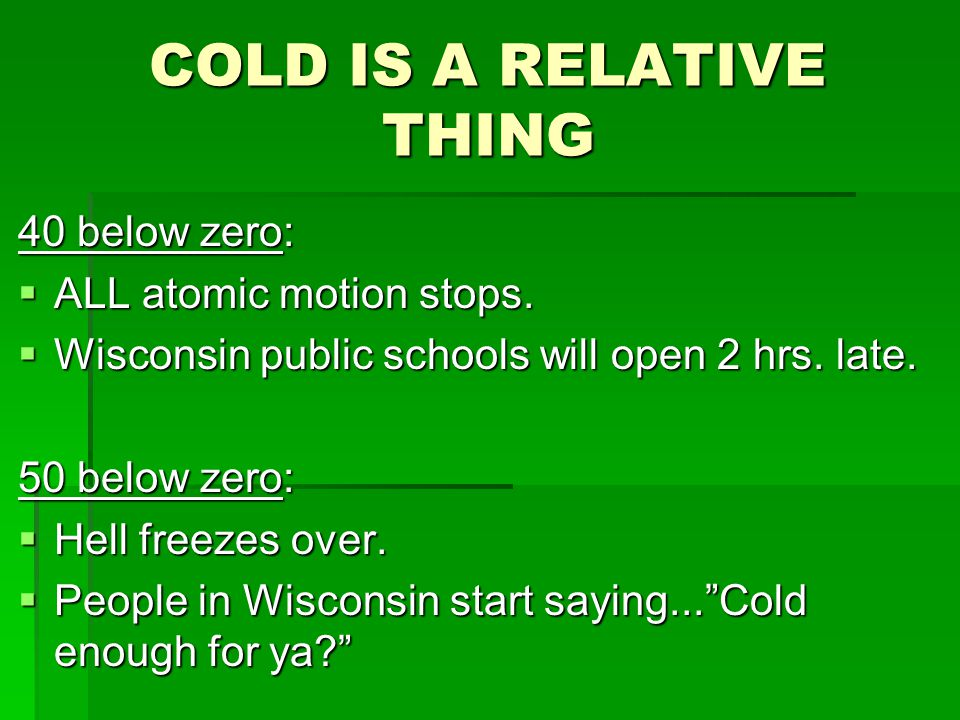 COLD IS A RELATIVE THING 40 below zero:  ALL atomic motion stops.