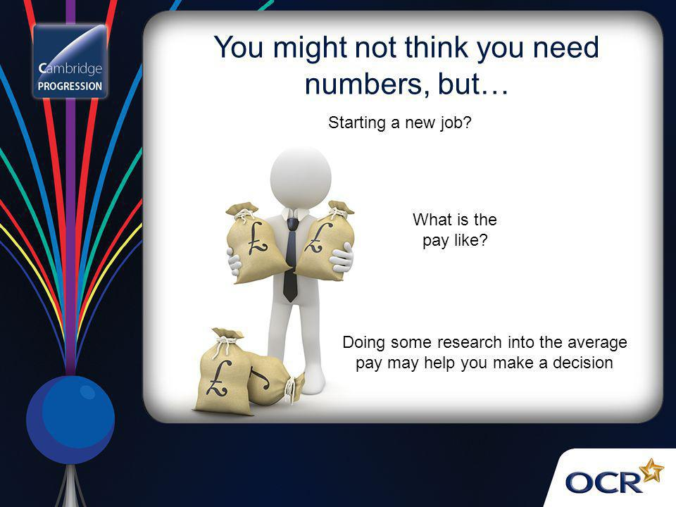 You might not think you need numbers, but… What is the pay like? Doing some research into the average pay may help you make a decision Starting a new