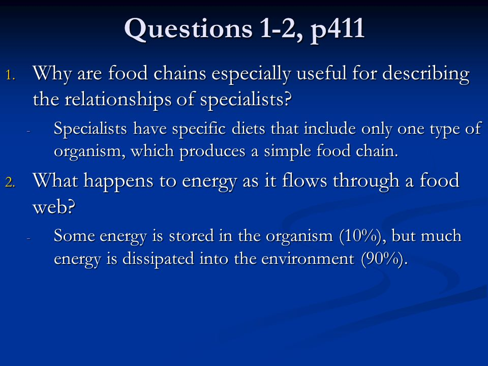 Questions 1-2, p411 1. Why are food chains especially useful for describing the relationships of specialists? - Specialists have specific diets that i