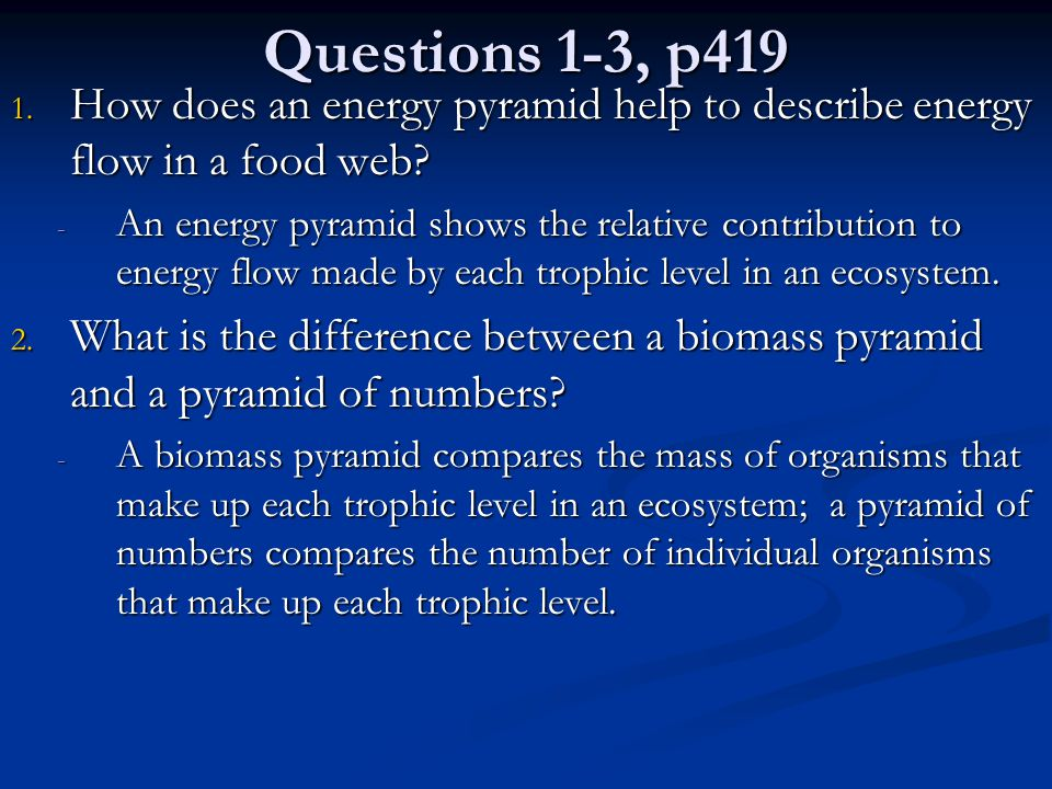 Questions 1-3, p419 1. How does an energy pyramid help to describe energy flow in a food web? - An energy pyramid shows the relative contribution to e