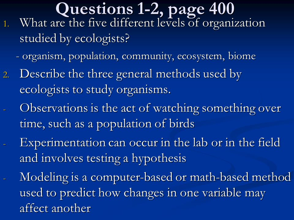 Questions 1-2, page 400 1. What are the five different levels of organization studied by ecologists? - organism, population, community, ecosystem, bio