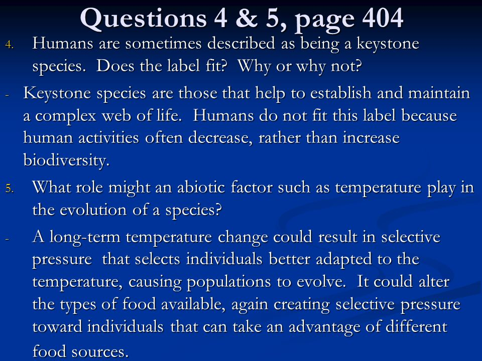 Questions 4 & 5, page 404 4. Humans are sometimes described as being a keystone species. Does the label fit? Why or why not? - Keystone species are th