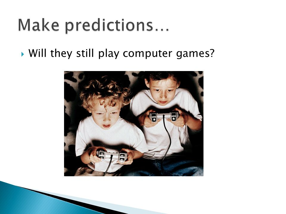  Will they still play computer games?
