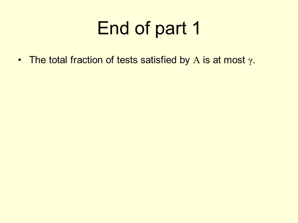 End of part 1 The total fraction of tests satisfied by A is at most γ.