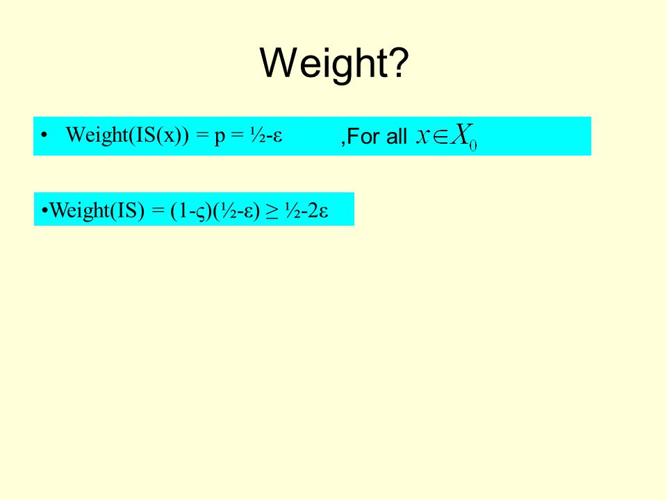 Weight Weight(IS(x)) = p = ½-ε Weight(IS) = (1-ς)(½-ε) ≥ ½-2ε,For all