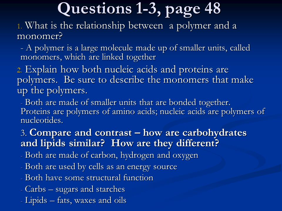 Questions 1-3, page 48 1. What is the relationship between a polymer and a monomer? - A polymer is a large molecule made up of smaller units, called m