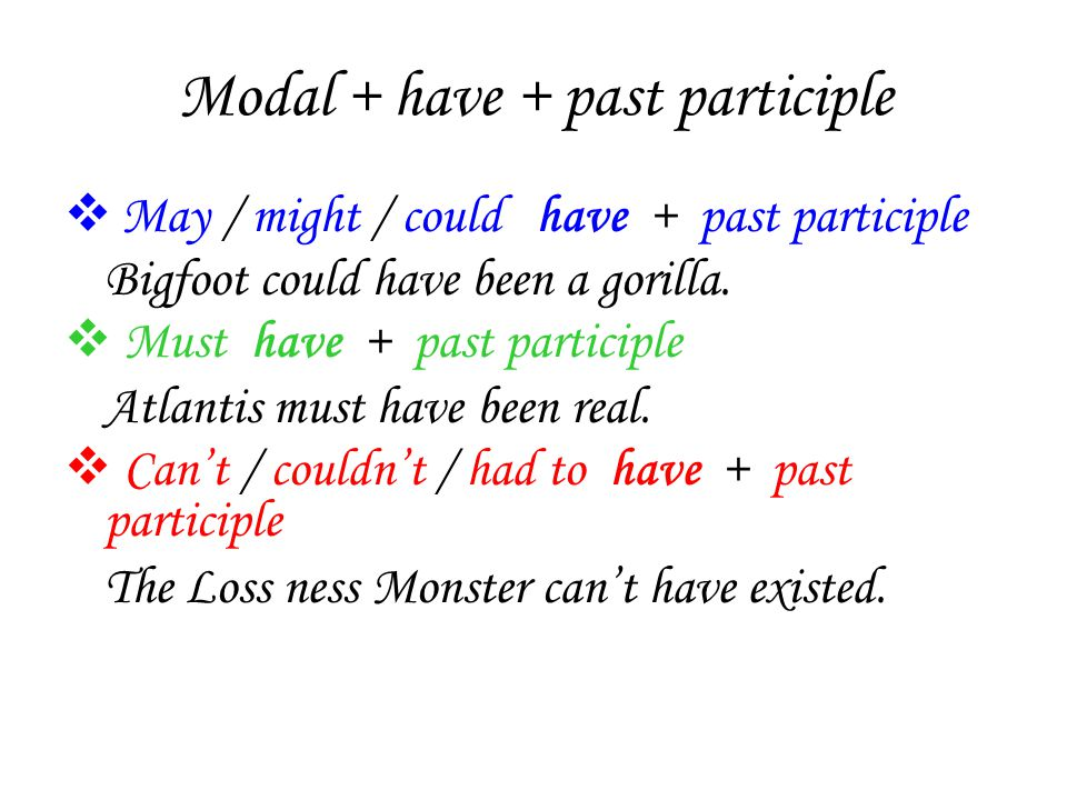 Modal + have + past participle  May / might / could have + past participle Bigfoot could have been a gorilla.
