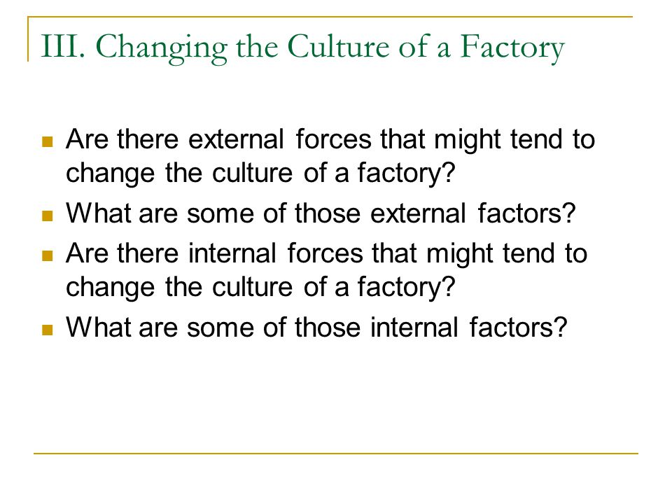 III. Changing the Culture of a Factory Are there external forces that might tend to change the culture of a factory? What are some of those external f