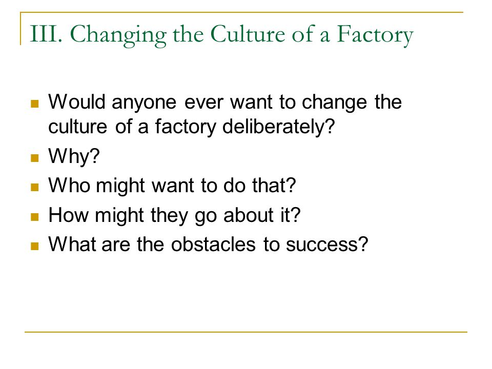 III. Changing the Culture of a Factory Would anyone ever want to change the culture of a factory deliberately? Why? Who might want to do that? How mig