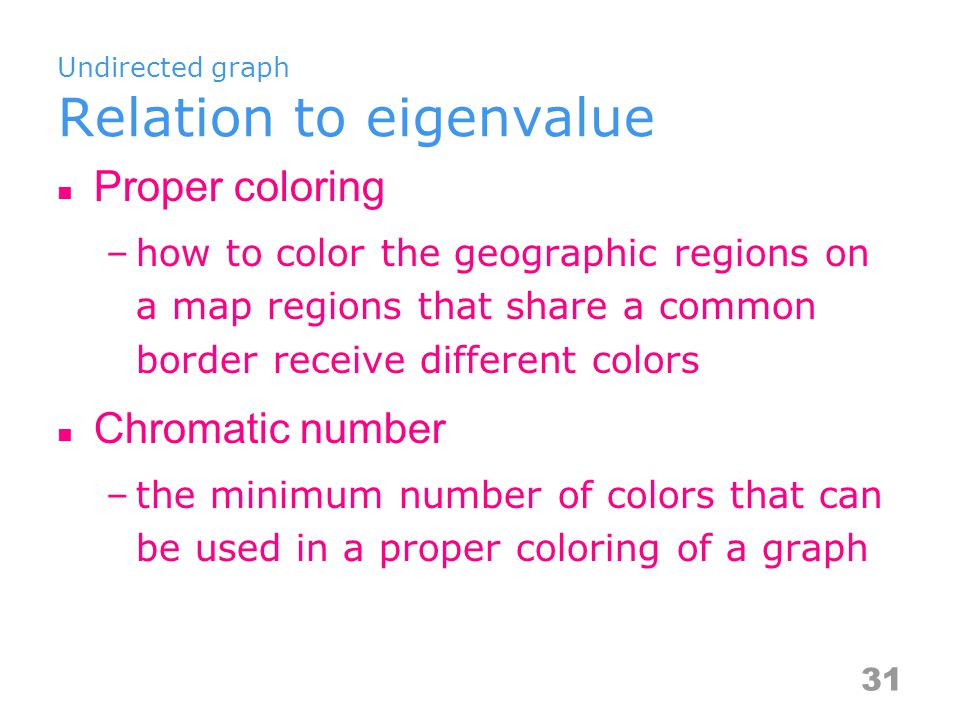 Undirected graph Relation to eigenvalue Proper coloring –how to color the geographic regions on a map regions that share a common border receive different colors Chromatic number –the minimum number of colors that can be used in a proper coloring of a graph 31