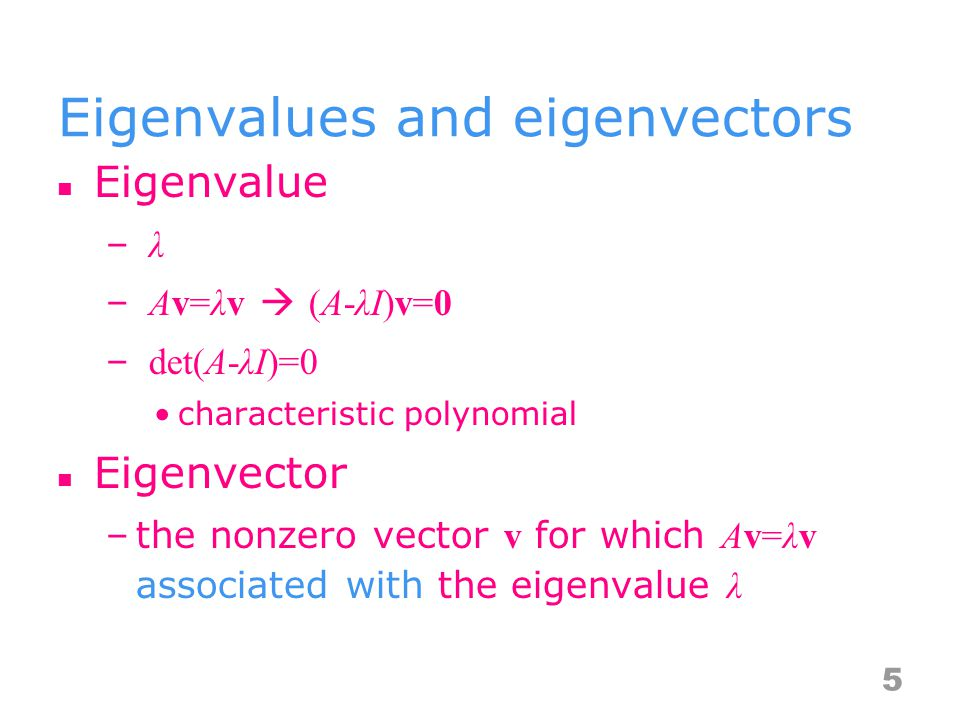 Eigenvalues and eigenvectors Eigenvalue – λ– λ – Av=λv  (A-λI)v=0– Av=λv  (A-λI)v=0 – det(A-λI)=0 characteristic polynomial Eigenvector –the nonzero vector v for which Av=λv associated with the eigenvalue λ 5