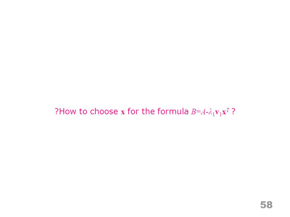 58 How to choose x for the formula B=A-λ 1 v 1 x T