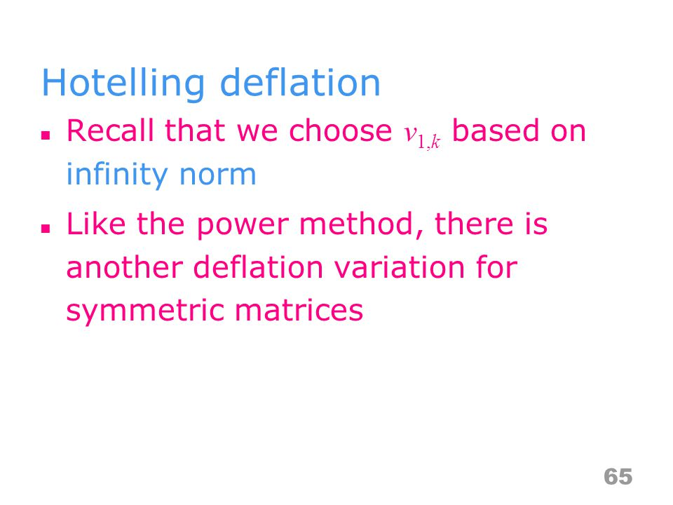 Hotelling deflation Recall that we choose v 1,k based on infinity norm Like the power method, there is another deflation variation for symmetric matrices 65