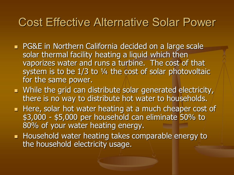 Cost Effective Alternative Solar Power PG&E in Northern California decided on a large scale solar thermal facility heating a liquid which then vaporizes water and runs a turbine.