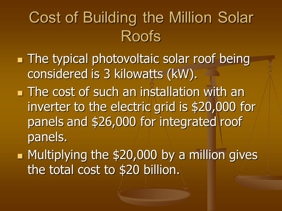 Cost of Building the Million Solar Roofs The typical photovoltaic solar roof being considered is 3 kilowatts (kW). The typical photovoltaic solar roof