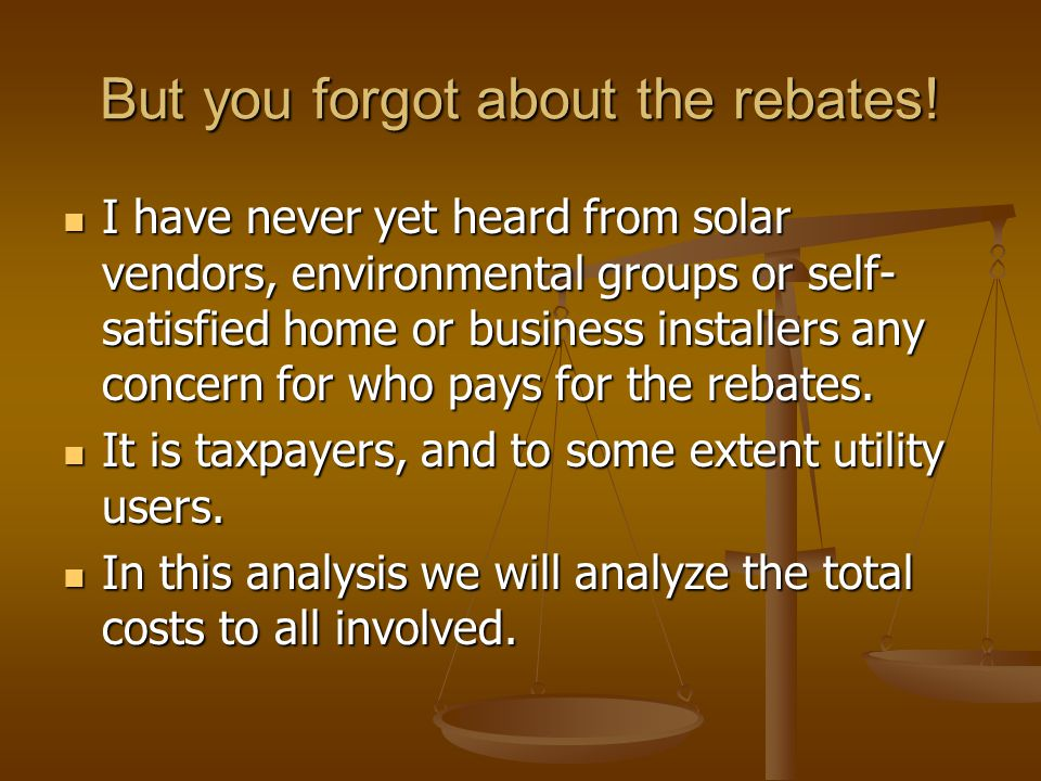 But you forgot about the rebates! I have never yet heard from solar vendors, environmental groups or self- satisfied home or business installers any c