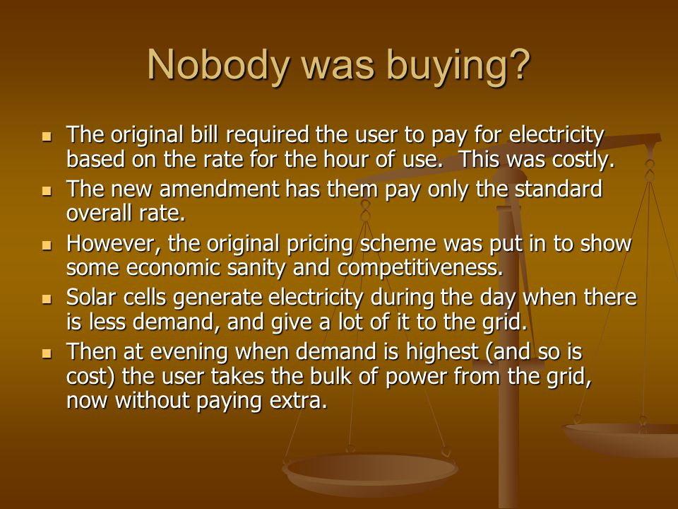 Nobody was buying? The original bill required the user to pay for electricity based on the rate for the hour of use. This was costly. The original bil