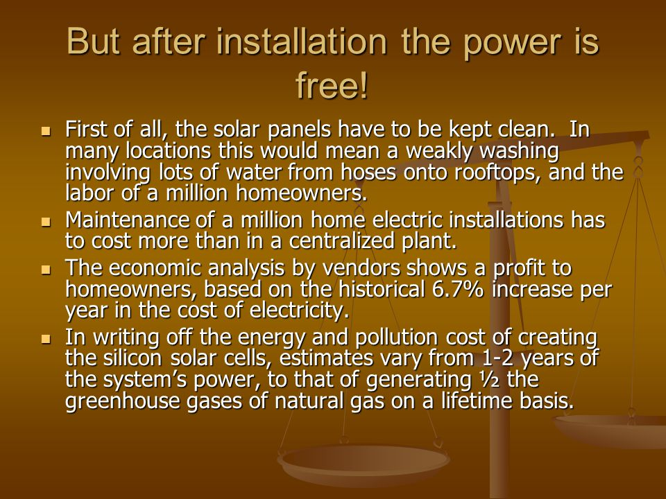 But after installation the power is free! First of all, the solar panels have to be kept clean. In many locations this would mean a weakly washing inv