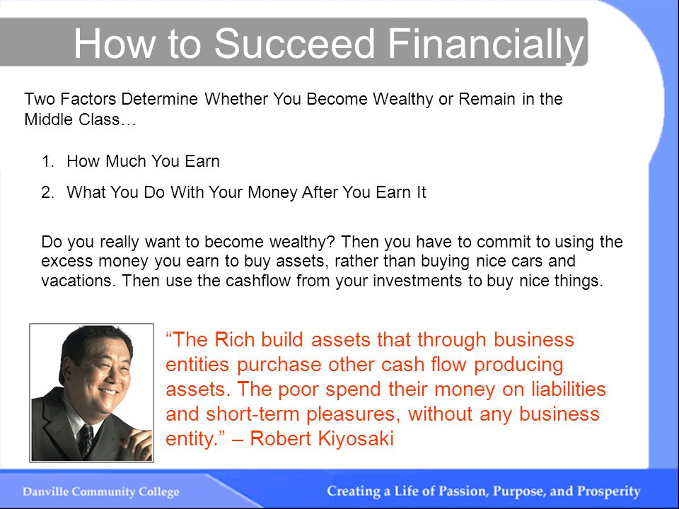 How to Succeed Financially The Rich build assets that through business entities purchase other cash flow producing assets.
