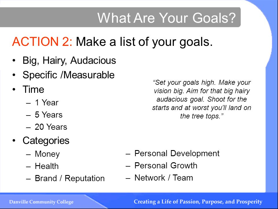 What Are Your Goals. ACTION 2: Make a list of your goals.