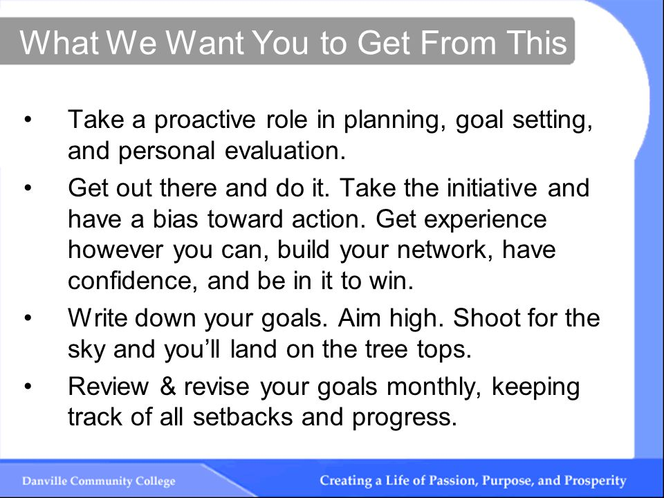 What We Want You to Get From This Take a proactive role in planning, goal setting, and personal evaluation.