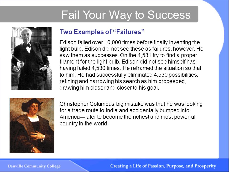 Fail Your Way to Success Two Examples of Failures Edison failed over 10,000 times before finally inventing the light bulb.