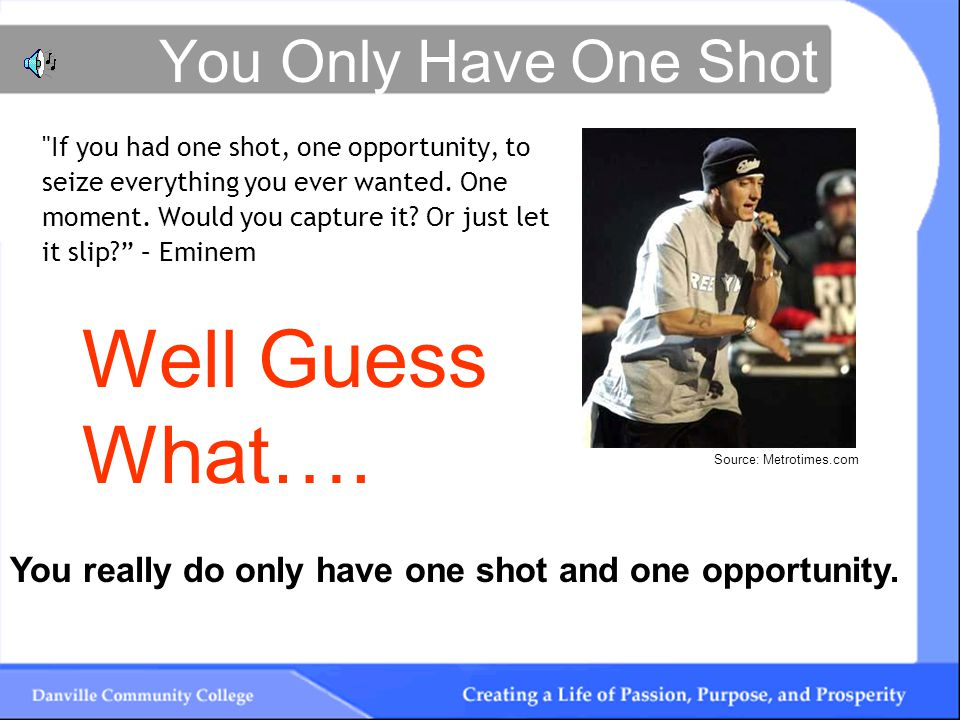You Only Have One Shot If you had one shot, one opportunity, to seize everything you ever wanted.