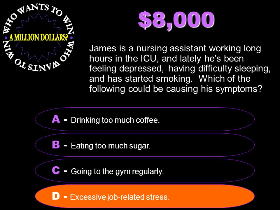 $8,000 James is a nursing assistant working long hours in the ICU, and lately he's been feeling depressed, having difficulty sleeping, and has started smoking.