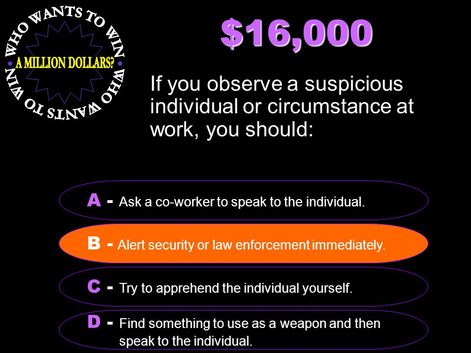 $16,000 If you observe a suspicious individual or circumstance at work, you should: B - Alert security or law enforcement immediately. A - Ask a co-wo