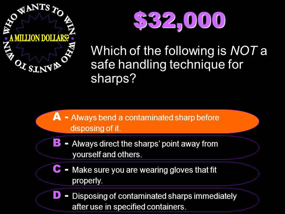 $32,000 Which of the following is NOT a safe handling technique for sharps? B - Always direct the sharps' point away from yourself and others. A - Alw