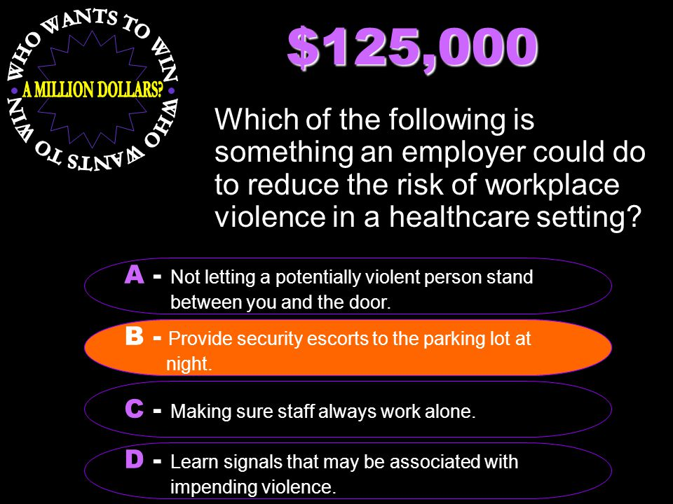 $125,000 Which of the following is something an employer could do to reduce the risk of workplace violence in a healthcare setting.